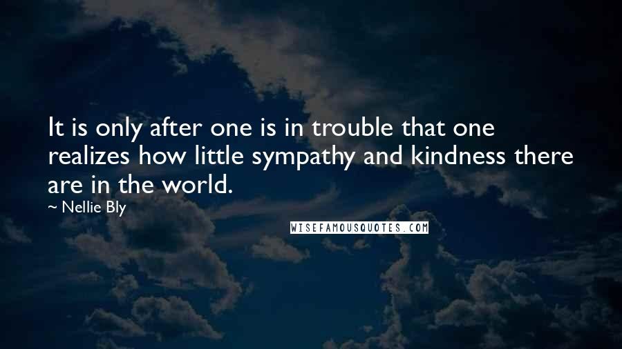 Nellie Bly quotes: It is only after one is in trouble that one realizes how little sympathy and kindness there are in the world.