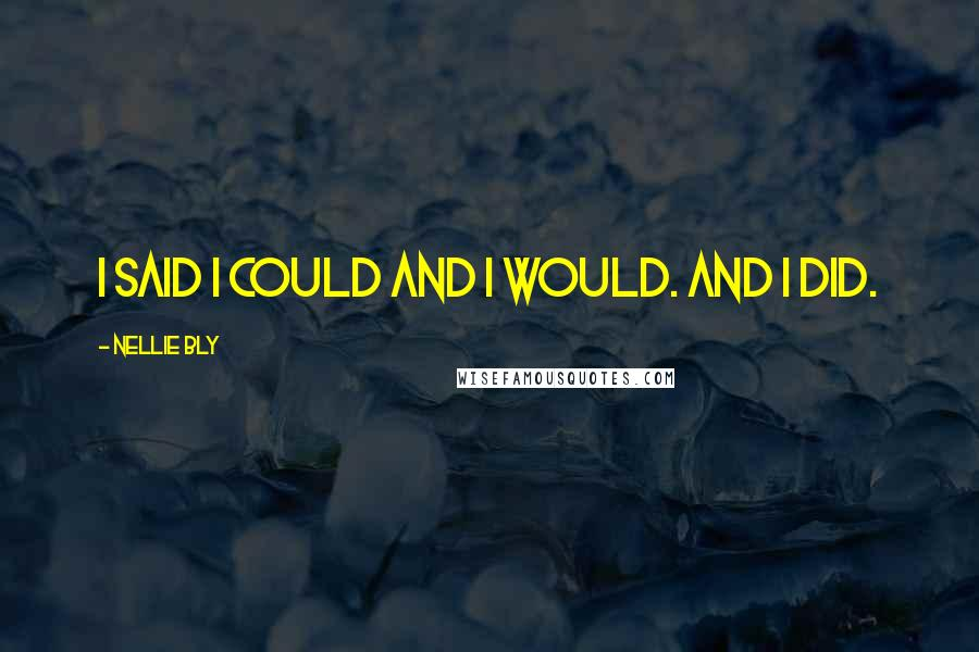 Nellie Bly quotes: I said I could and I would. And I did.