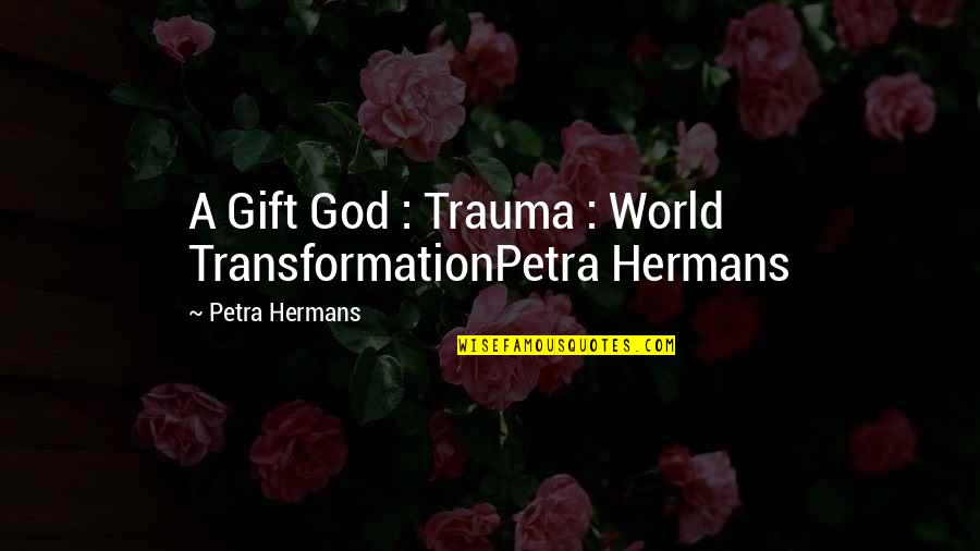 Nellyville Quotes By Petra Hermans: A Gift God : Trauma : World TransformationPetra