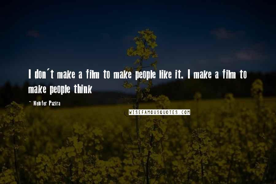 Nelofer Pazira quotes: I don't make a film to make people like it. I make a film to make people think