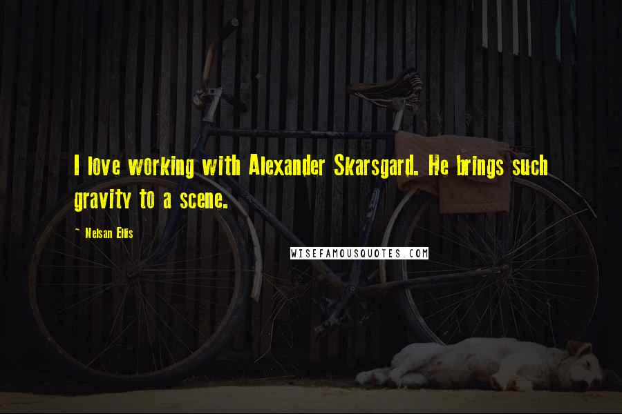 Nelsan Ellis quotes: I love working with Alexander Skarsgard. He brings such gravity to a scene.