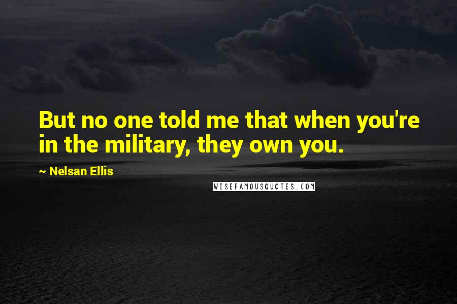 Nelsan Ellis quotes: But no one told me that when you're in the military, they own you.