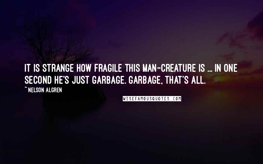 Nelson Algren quotes: It is strange how fragile this man-creature is ... in one second he's just garbage. Garbage, that's all.