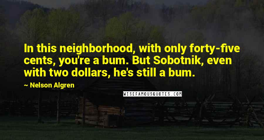 Nelson Algren quotes: In this neighborhood, with only forty-five cents, you're a bum. But Sobotnik, even with two dollars, he's still a bum.