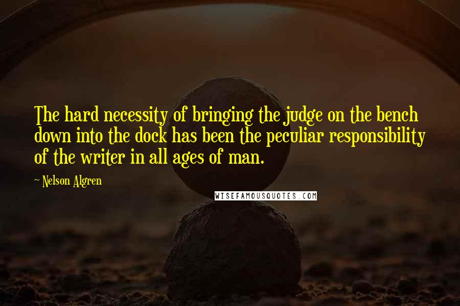 Nelson Algren quotes: The hard necessity of bringing the judge on the bench down into the dock has been the peculiar responsibility of the writer in all ages of man.
