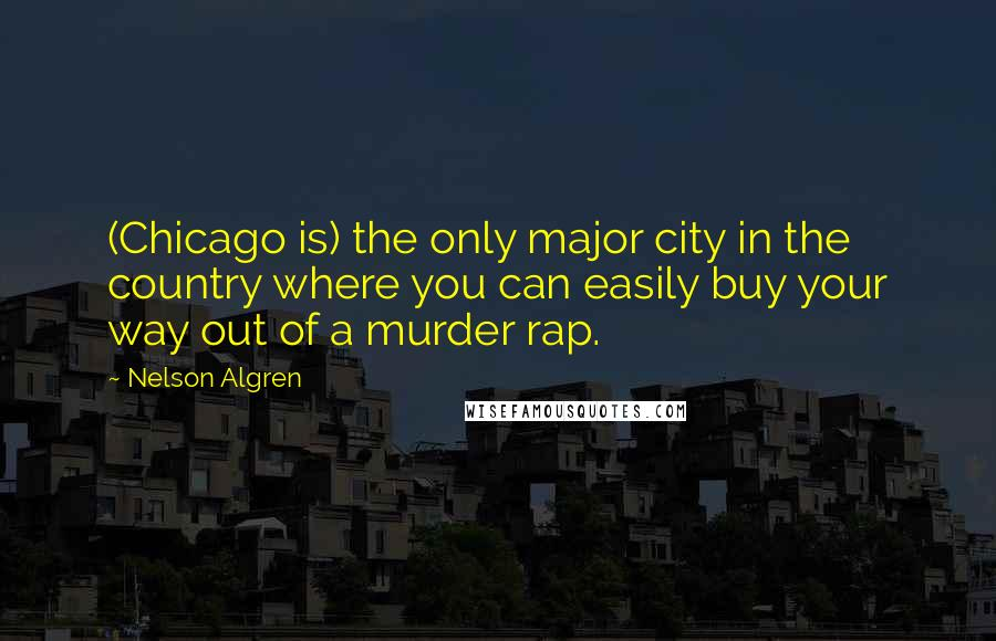 Nelson Algren quotes: (Chicago is) the only major city in the country where you can easily buy your way out of a murder rap.
