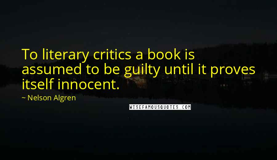 Nelson Algren quotes: To literary critics a book is assumed to be guilty until it proves itself innocent.