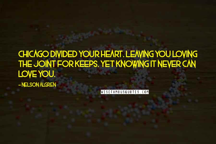 Nelson Algren quotes: Chicago divided your heart. Leaving you loving the joint for keeps. Yet knowing it never can love you.