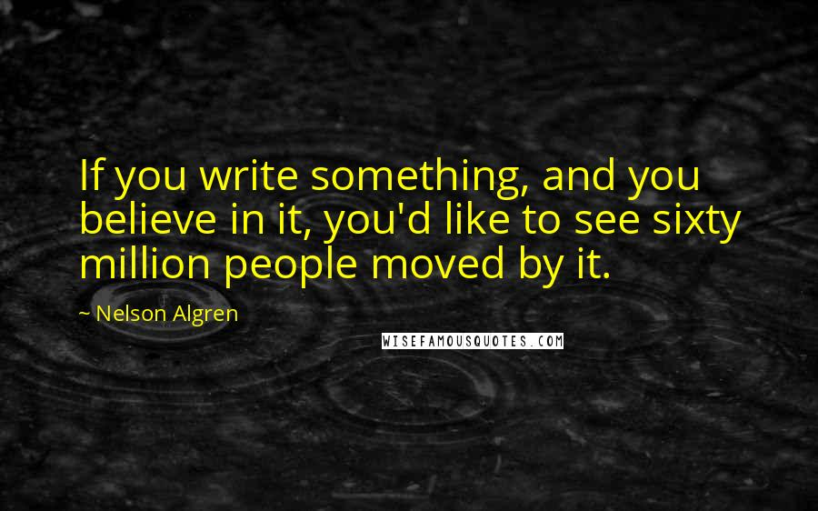 Nelson Algren quotes: If you write something, and you believe in it, you'd like to see sixty million people moved by it.