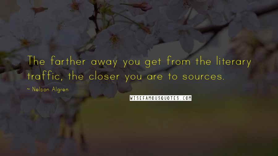 Nelson Algren quotes: The farther away you get from the literary traffic, the closer you are to sources.