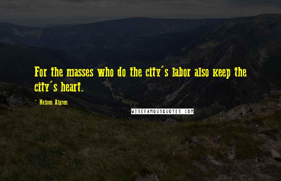 Nelson Algren quotes: For the masses who do the city's labor also keep the city's heart.