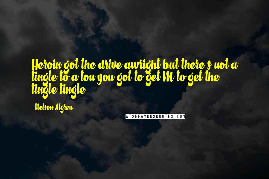 Nelson Algren quotes: Heroin got the drive awright-but there's not a tingle to a ton-you got to get M to get the tingle-tingle.