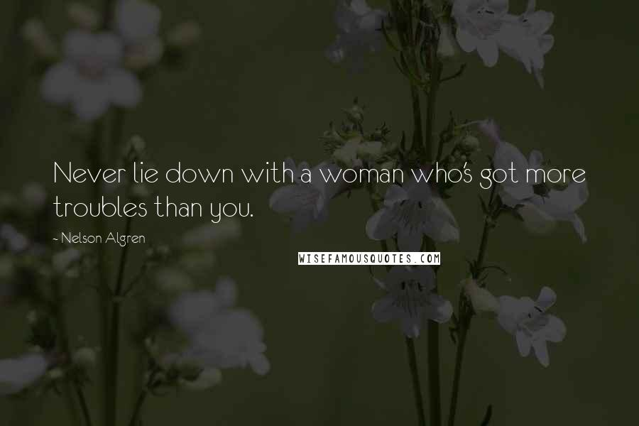 Nelson Algren quotes: Never lie down with a woman who's got more troubles than you.