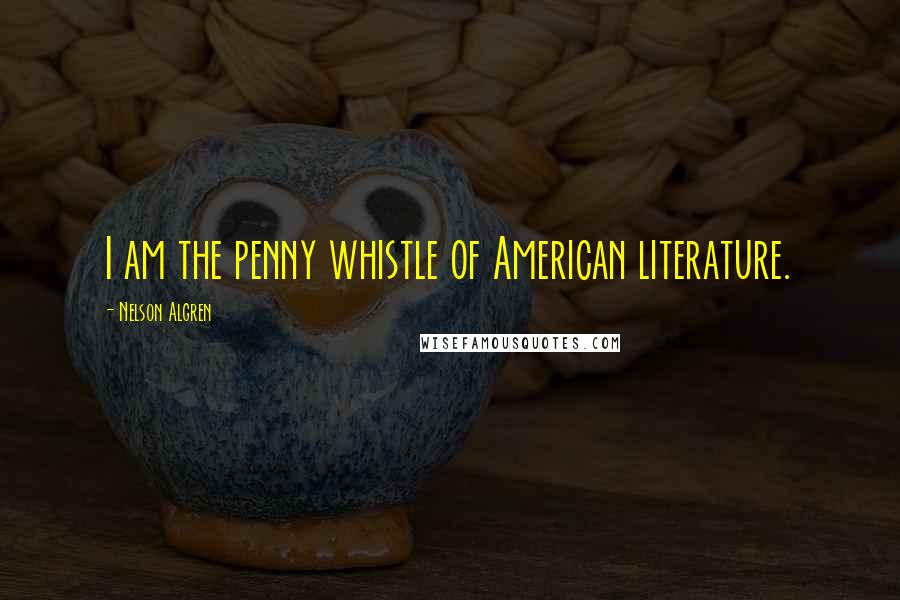 Nelson Algren quotes: I am the penny whistle of American literature.