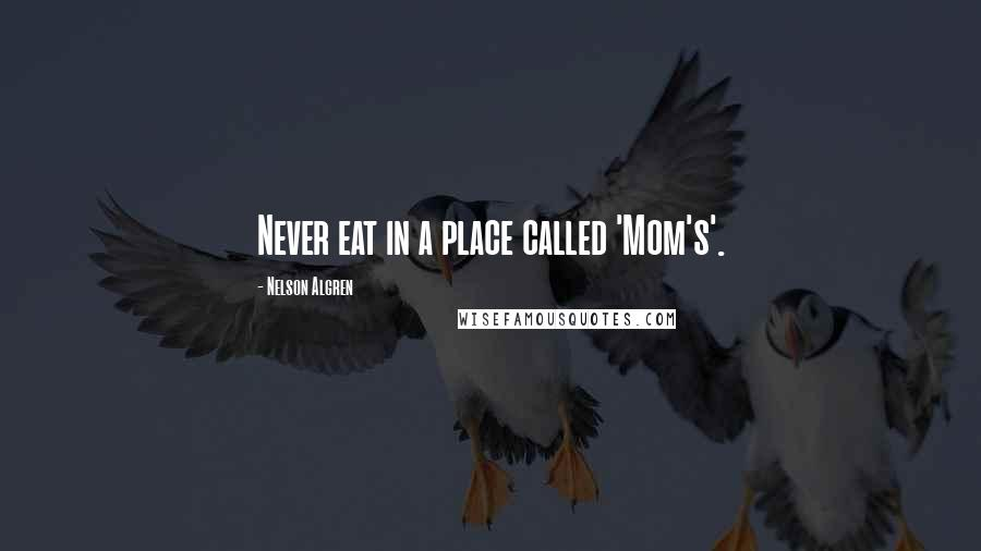 Nelson Algren quotes: Never eat in a place called 'Mom's'.