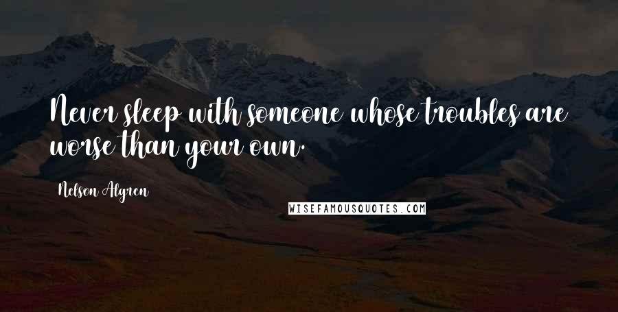 Nelson Algren quotes: Never sleep with someone whose troubles are worse than your own.