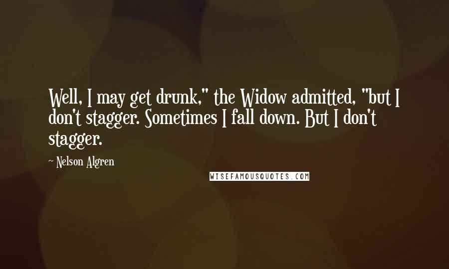 """Nelson Algren quotes: Well, I may get drunk,"""" the Widow admitted, """"but I don't stagger. Sometimes I fall down. But I don't stagger."""