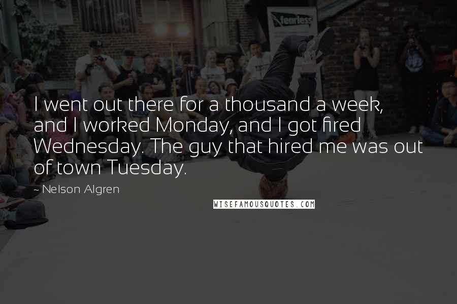 Nelson Algren quotes: I went out there for a thousand a week, and I worked Monday, and I got fired Wednesday. The guy that hired me was out of town Tuesday.
