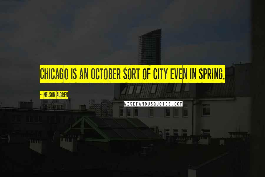 Nelson Algren quotes: Chicago is an October sort of city even in spring.