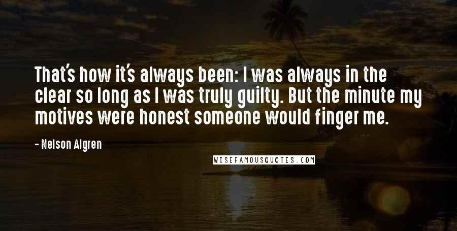 Nelson Algren quotes: That's how it's always been: I was always in the clear so long as I was truly guilty. But the minute my motives were honest someone would finger me.