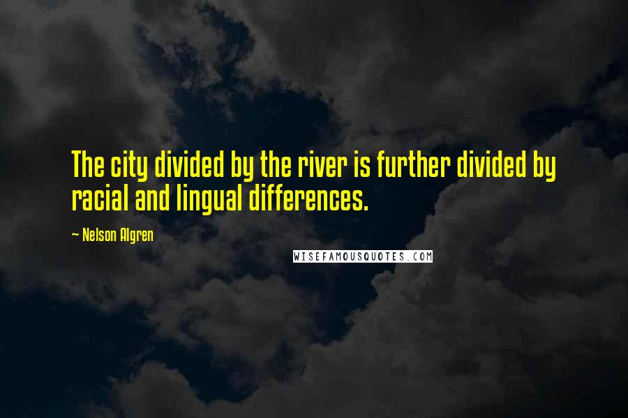 Nelson Algren quotes: The city divided by the river is further divided by racial and lingual differences.