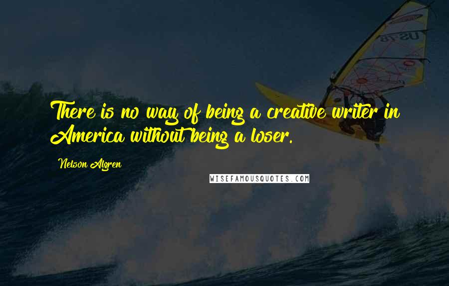 Nelson Algren quotes: There is no way of being a creative writer in America without being a loser.