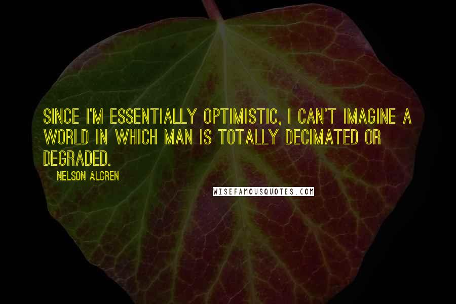 Nelson Algren quotes: Since I'm essentially optimistic, I can't imagine a world in which man is totally decimated or degraded.