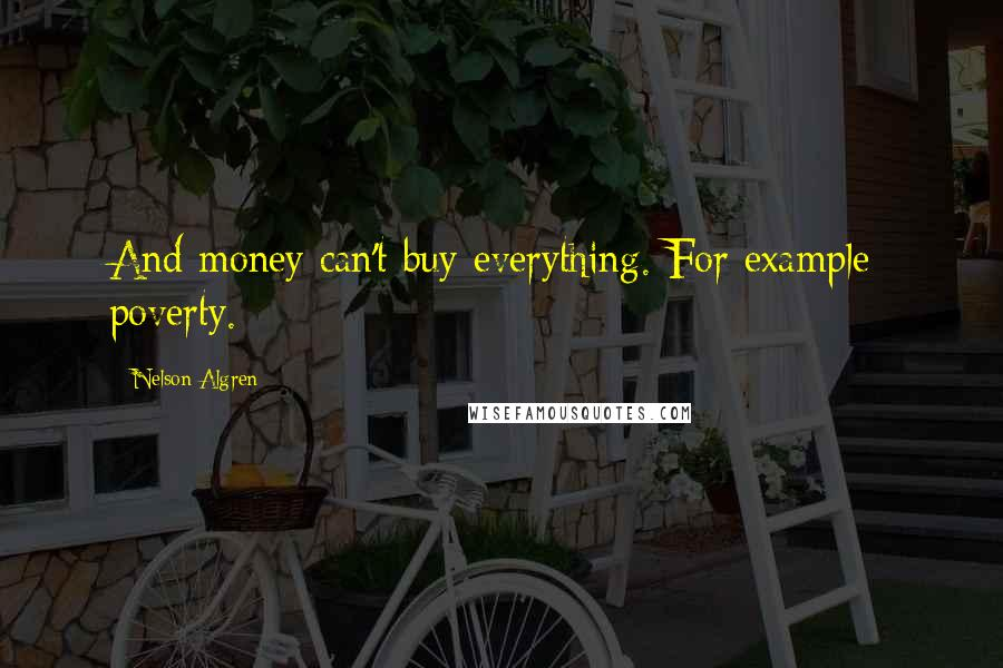 Nelson Algren quotes: And money can't buy everything. For example: poverty.