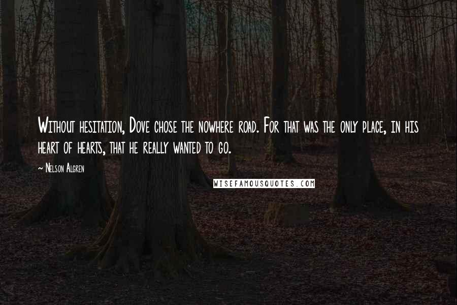 Nelson Algren quotes: Without hesitation, Dove chose the nowhere road. For that was the only place, in his heart of hearts, that he really wanted to go.
