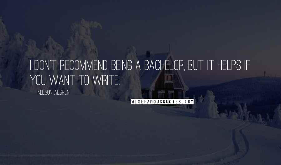 Nelson Algren quotes: I don't recommend being a bachelor, but it helps if you want to write.