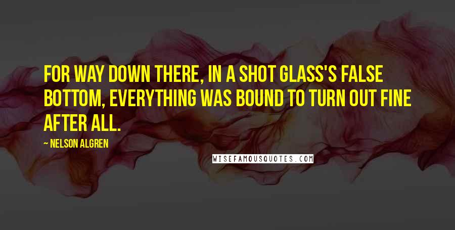 Nelson Algren quotes: For way down there, in a shot glass's false bottom, everything was bound to turn out fine after all.