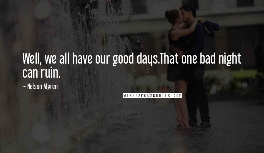 Nelson Algren quotes: Well, we all have our good days.That one bad night can ruin.