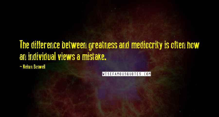 Nelson Boswell quotes: The difference between greatness and mediocrity is often how an individual views a mistake.