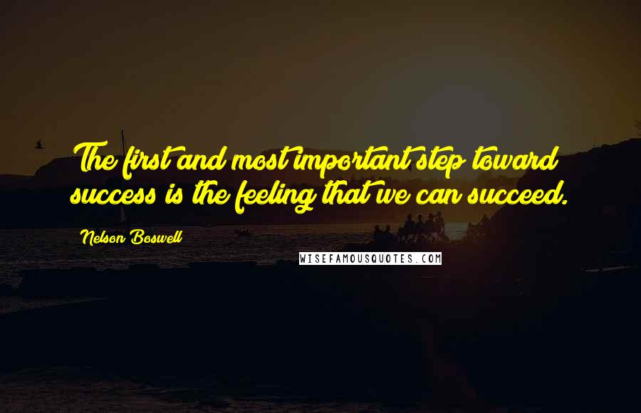 Nelson Boswell quotes: The first and most important step toward success is the feeling that we can succeed.
