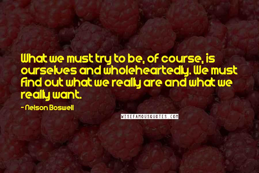 Nelson Boswell quotes: What we must try to be, of course, is ourselves and wholeheartedly. We must find out what we really are and what we really want.