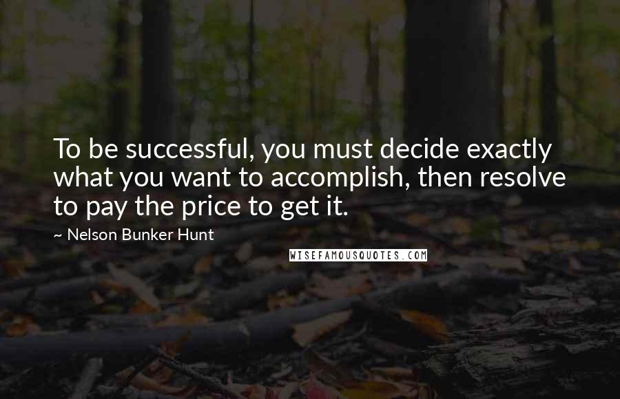 Nelson Bunker Hunt quotes: To be successful, you must decide exactly what you want to accomplish, then resolve to pay the price to get it.