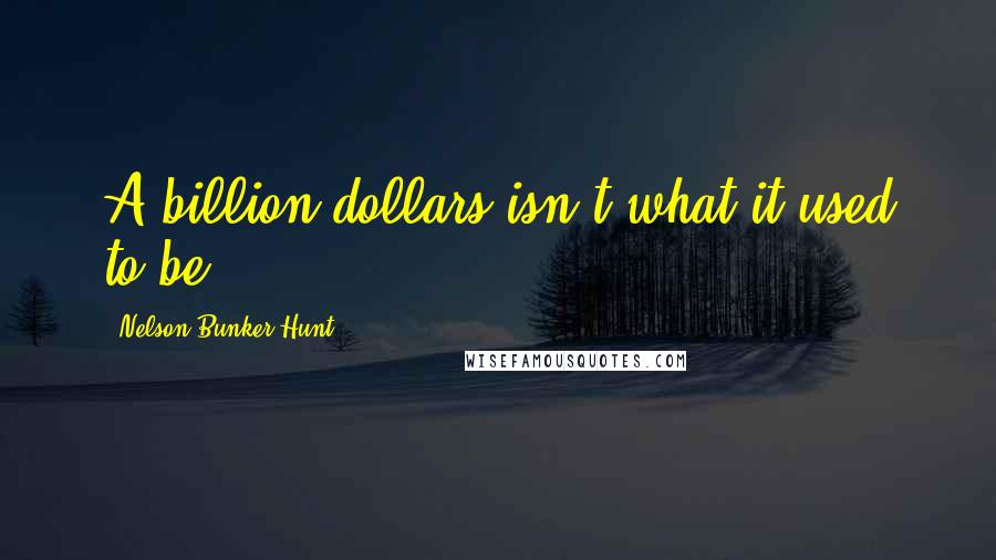Nelson Bunker Hunt quotes: A billion dollars isn't what it used to be.