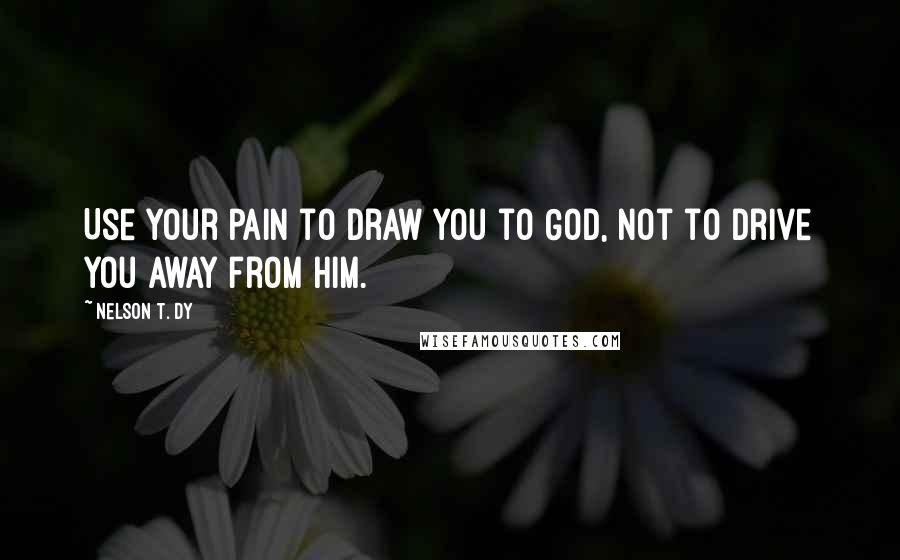 Nelson T. Dy quotes: Use your pain to draw you to God, not to drive you away from Him.
