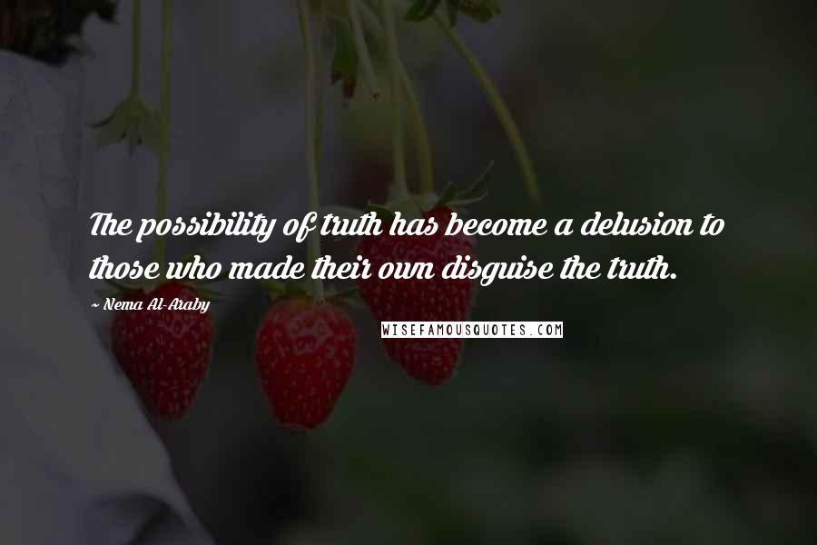 Nema Al-Araby quotes: The possibility of truth has become a delusion to those who made their own disguise the truth.