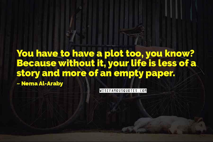 Nema Al-Araby quotes: You have to have a plot too, you know? Because without it, your life is less of a story and more of an empty paper.