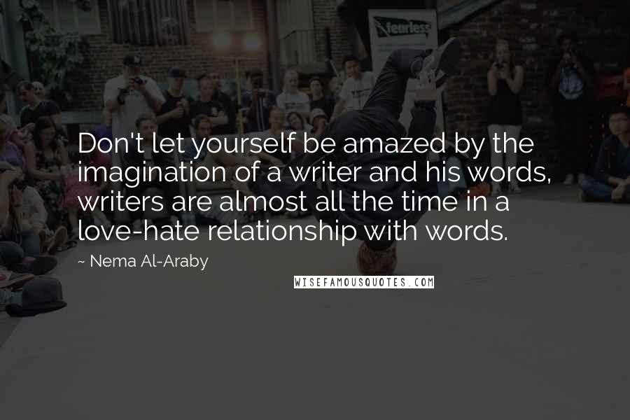 Nema Al-Araby quotes: Don't let yourself be amazed by the imagination of a writer and his words, writers are almost all the time in a love-hate relationship with words.