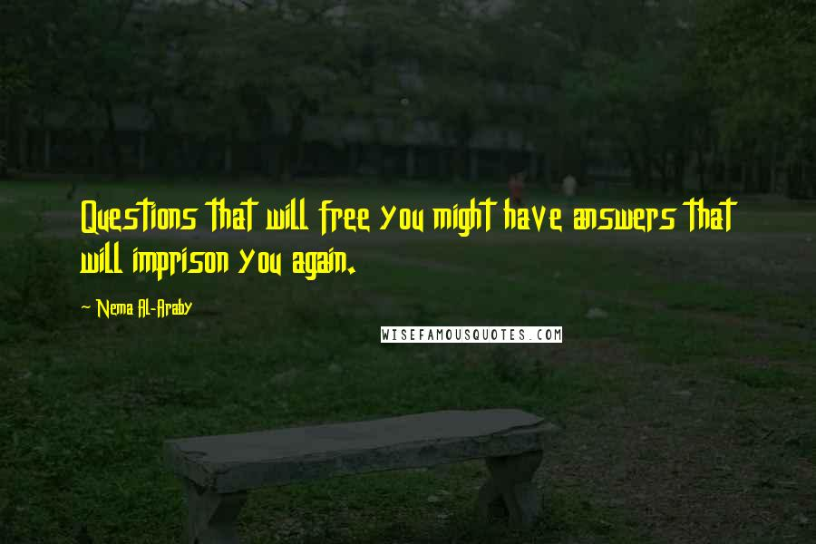 Nema Al-Araby quotes: Questions that will free you might have answers that will imprison you again.