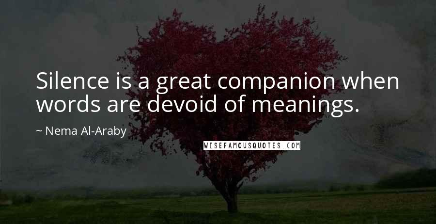 Nema Al-Araby quotes: Silence is a great companion when words are devoid of meanings.