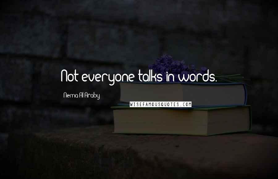 Nema Al-Araby quotes: Not everyone talks in words.