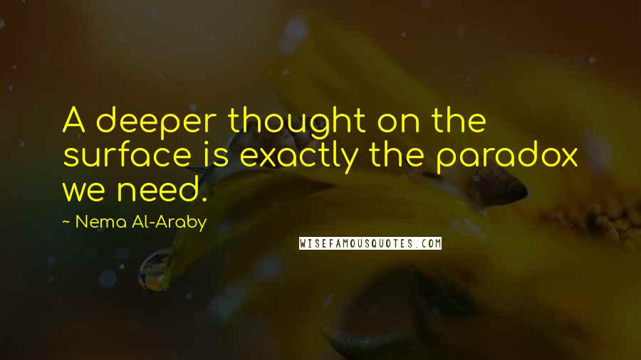 Nema Al-Araby quotes: A deeper thought on the surface is exactly the paradox we need.