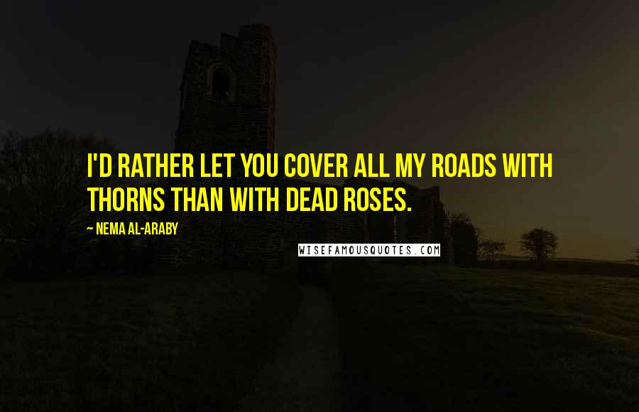 Nema Al-Araby quotes: I'd rather let you cover all my roads with thorns than with dead roses.