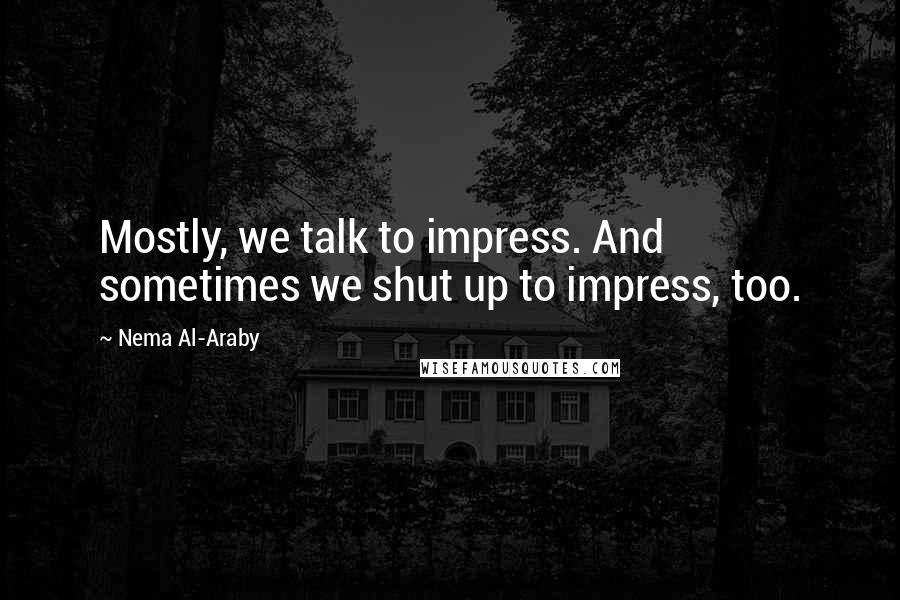 Nema Al-Araby quotes: Mostly, we talk to impress. And sometimes we shut up to impress, too.