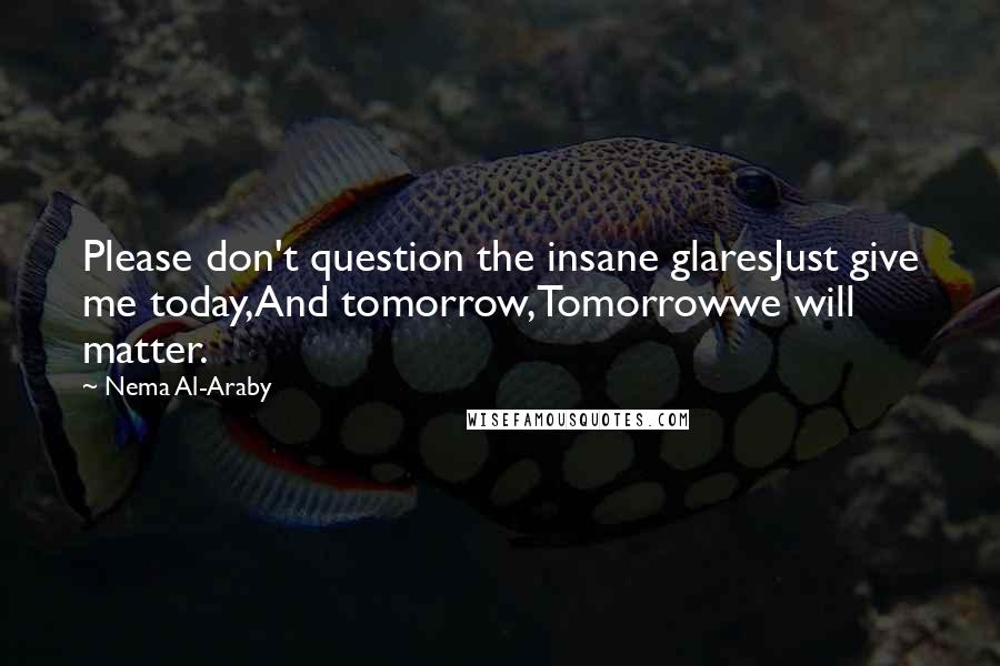 Nema Al-Araby quotes: Please don't question the insane glaresJust give me today,And tomorrow,Tomorrowwe will matter.