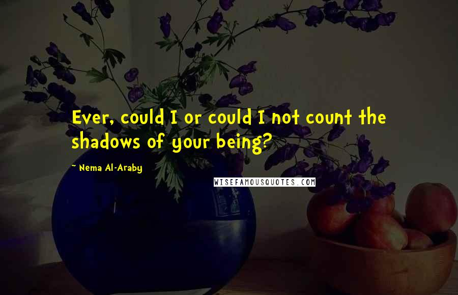 Nema Al-Araby quotes: Ever, could I or could I not count the shadows of your being?