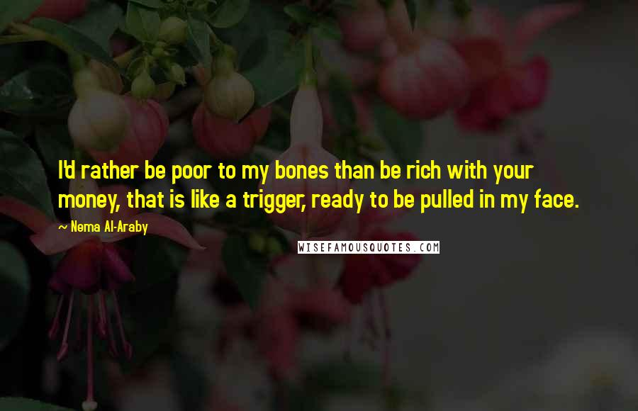 Nema Al-Araby quotes: I'd rather be poor to my bones than be rich with your money, that is like a trigger, ready to be pulled in my face.